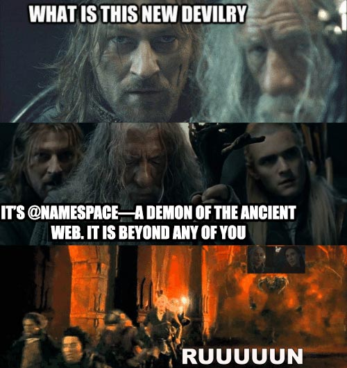 """Meme from Lord of the Rings where Boromir asks, """"What is this new devilry?� and Gandalf says """"It's @namespace—a demon of the ancient web. It is beyond any of you. RUUUUUUUUN!�"""